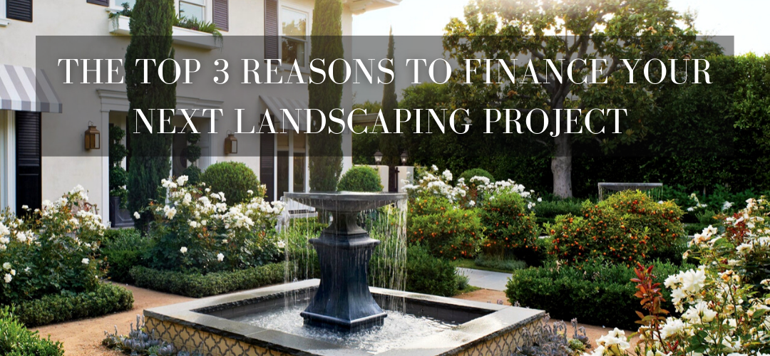 top 3 reasons to financing your landscaping project