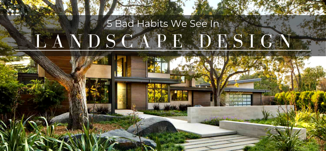 5 bad habits we see in landscape design