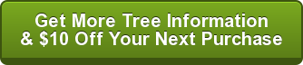 Get More Tree Information & $10 Off Your Next Purchase